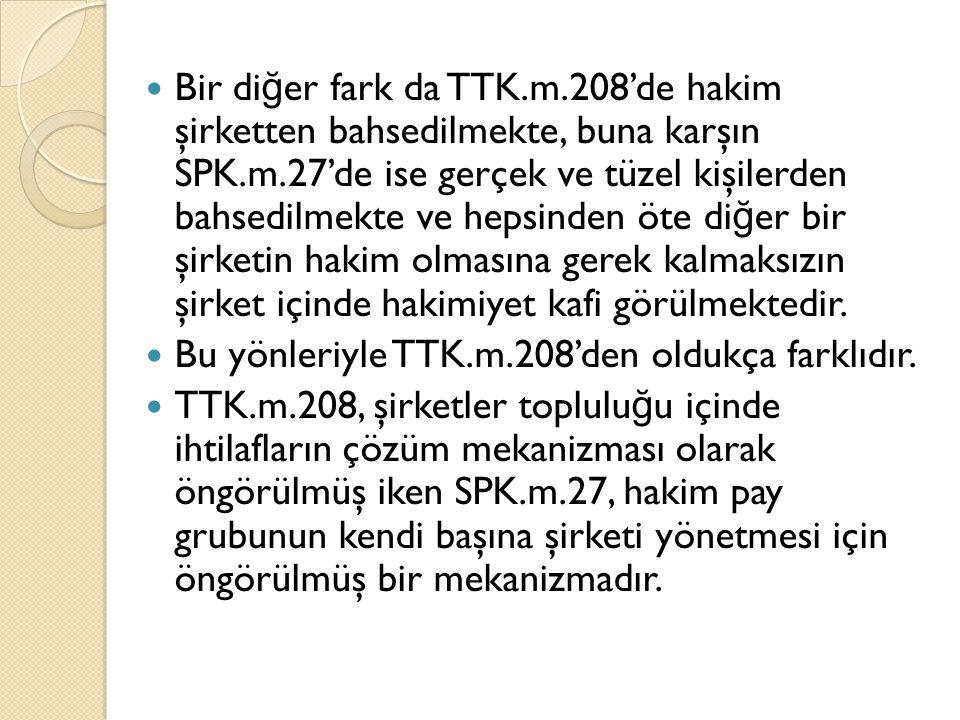 Bir diğer fark da TTK.m.208'de hakim şirketten bahsedilmekte, buna karşın SPK.m.27'de ise gerçek ve tüzel kişilerden bahsedilmekte ve hepsinden öte diğer bir şirketin hakim olmasına gerek kalmaksızın şirket içinde hakimiyet kafi görülmektedir.