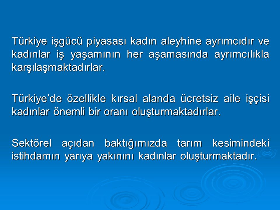 Türkiye işgücü piyasası kadın aleyhine ayrımcıdır ve kadınlar iş yaşamının her aşamasında ayrımcılıkla karşılaşmaktadırlar.