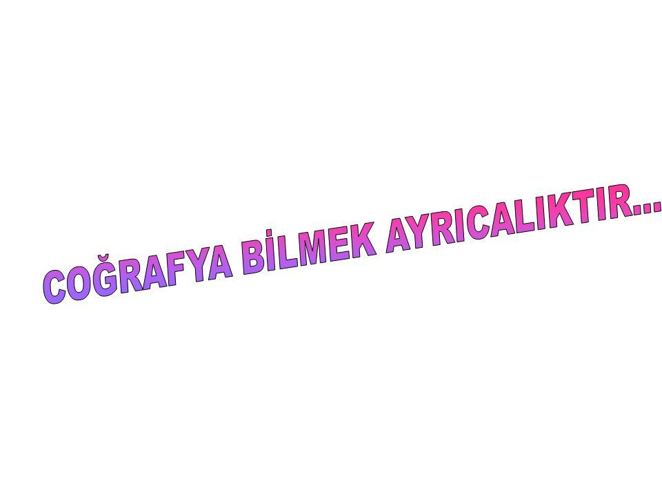 COĞRAFYA BİLMEK AYRICALIKTIR...