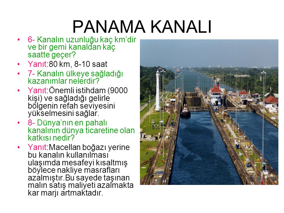 PANAMA KANALI 6- Kanalın uzunluğu kaç km'dir ve bir gemi kanaldan kaç saatte geçer Yanıt:80 km, 8-10 saat.