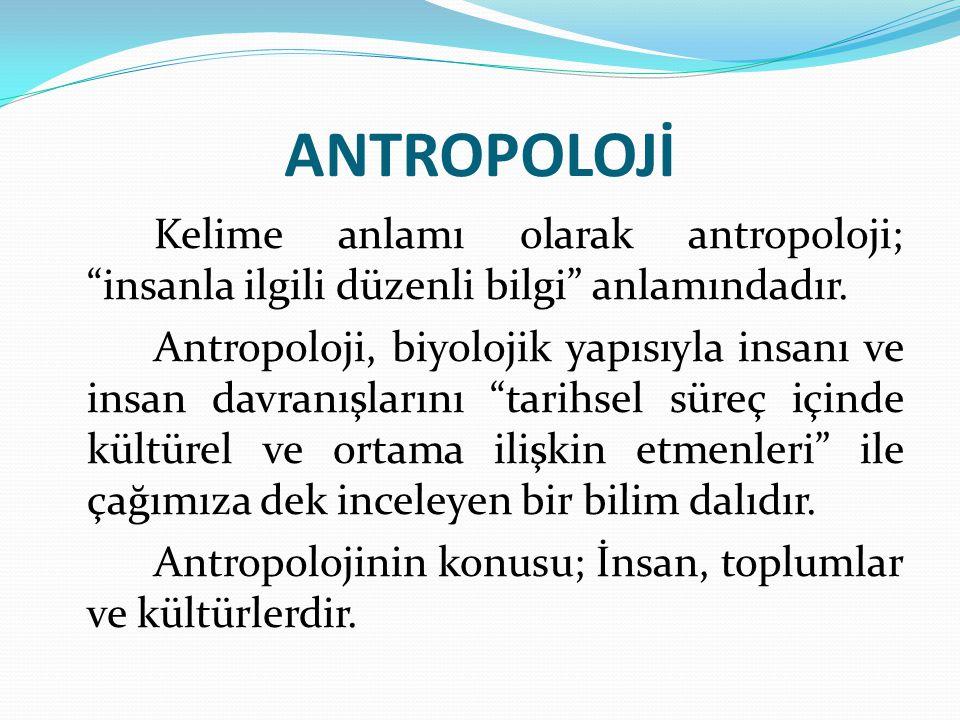 ANTROPOLOJİ Kelime anlamı olarak antropoloji; insanla ilgili düzenli bilgi anlamındadır.