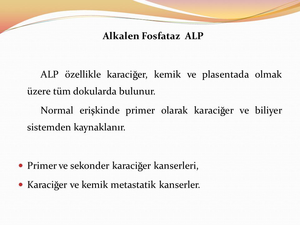 Alkalen Fosfataz ALP ALP özellikle karaciğer, kemik ve plasentada olmak üzere tüm dokularda bulunur.