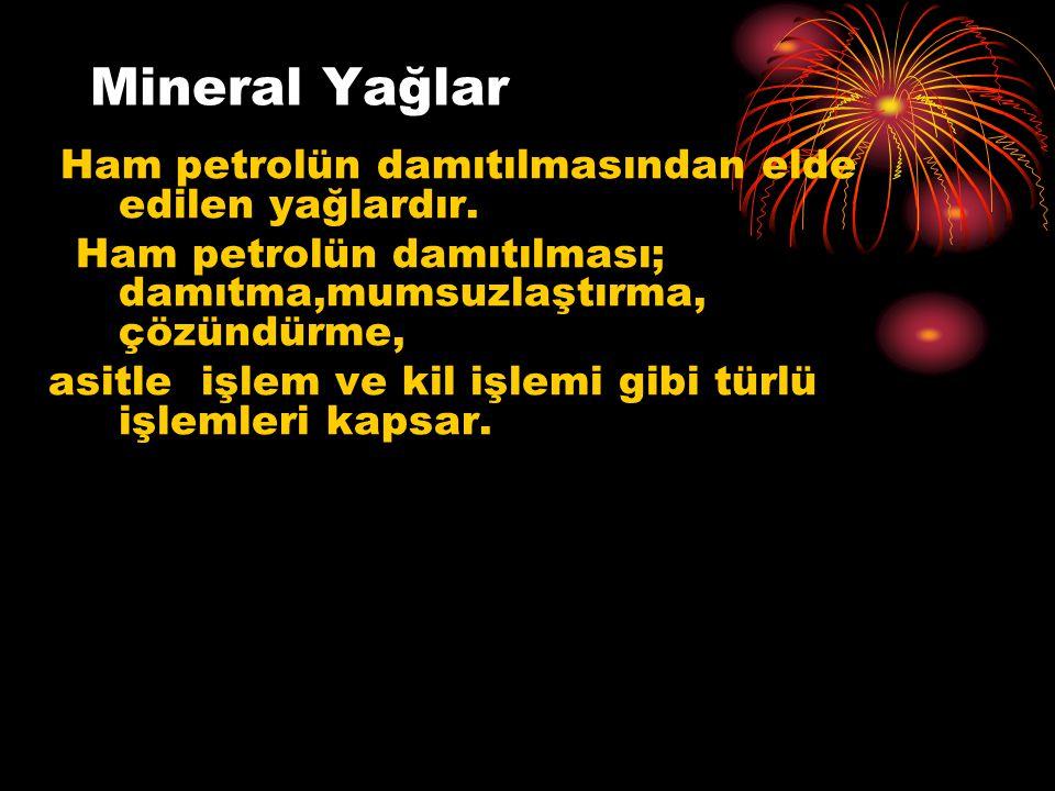 Mineral Yağlar Ham petrolün damıtılmasından elde edilen yağlardır. Ham petrolün damıtılması; damıtma,mumsuzlaştırma, çözündürme,