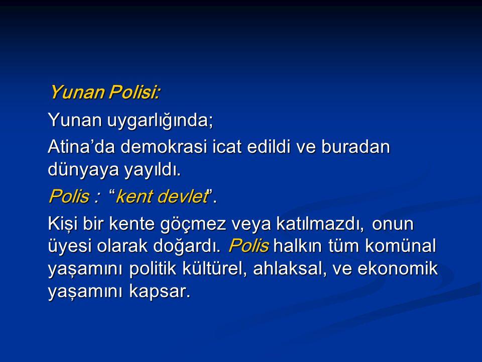 Yunan Polisi: Yunan uygarlığında; Atina'da demokrasi icat edildi ve buradan dünyaya yayıldı. Polis : kent devlet .