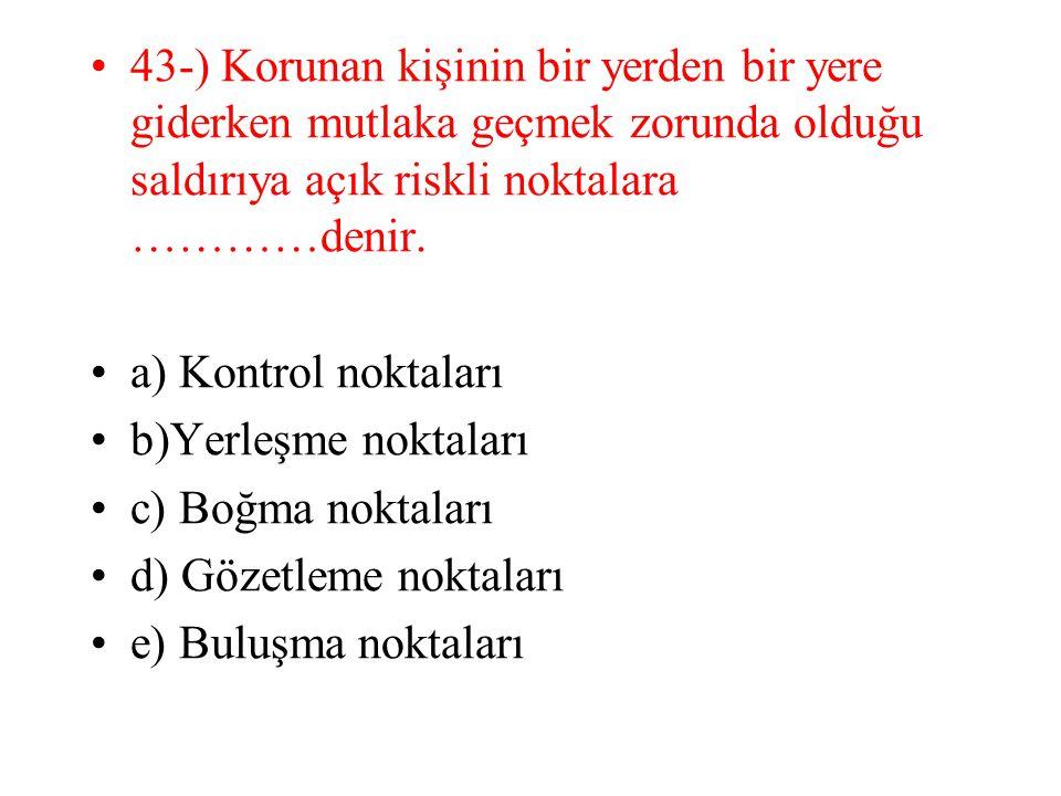 43-) Korunan kişinin bir yerden bir yere giderken mutlaka geçmek zorunda olduğu saldırıya açık riskli noktalara …………denir.