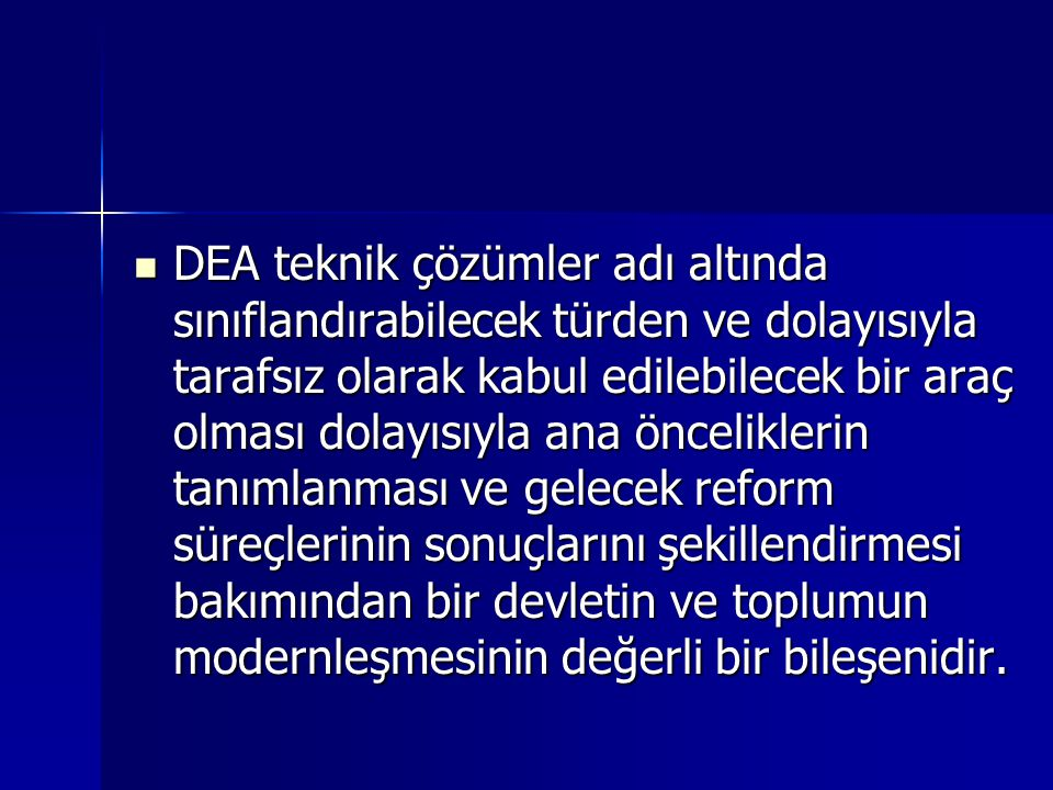 DEA teknik çözümler adı altında sınıflandırabilecek türden ve dolayısıyla tarafsız olarak kabul edilebilecek bir araç olması dolayısıyla ana önceliklerin tanımlanması ve gelecek reform süreçlerinin sonuçlarını şekillendirmesi bakımından bir devletin ve toplumun modernleşmesinin değerli bir bileşenidir.