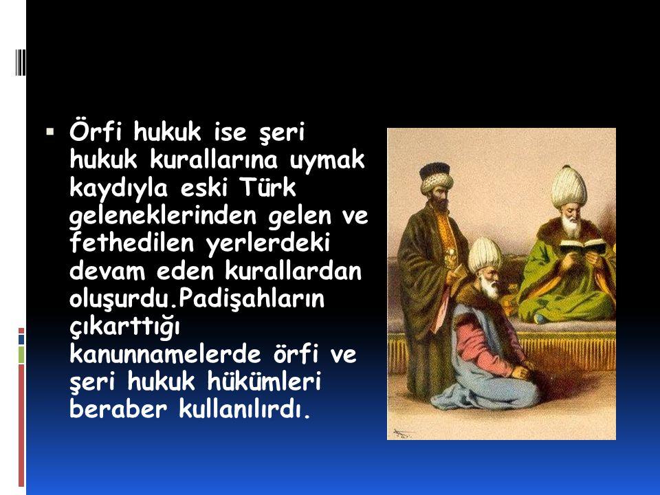 Örfi hukuk ise şeri hukuk kurallarına uymak kaydıyla eski Türk geleneklerinden gelen ve fethedilen yerlerdeki devam eden kurallardan oluşurdu.Padişahların çıkarttığı kanunnamelerde örfi ve şeri hukuk hükümleri beraber kullanılırdı.
