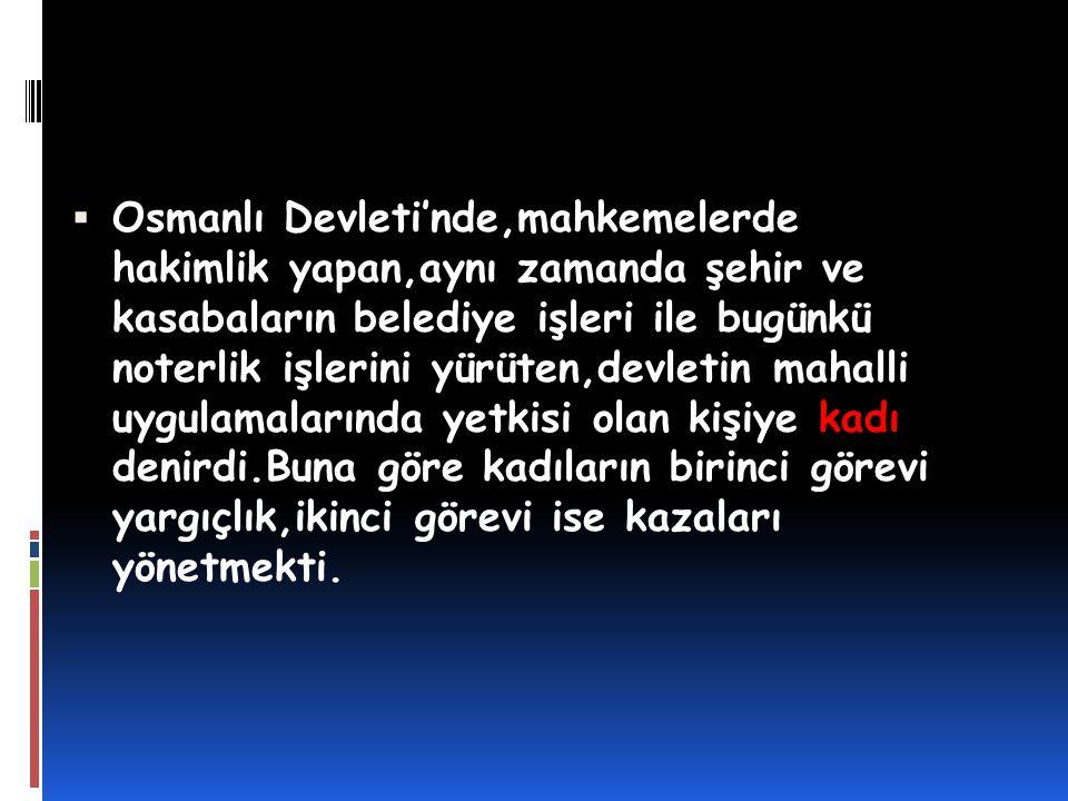 Osmanlı Devleti'nde,mahkemelerde hakimlik yapan,aynı zamanda şehir ve kasabaların belediye işleri ile bugünkü noterlik işlerini yürüten,devletin mahalli uygulamalarında yetkisi olan kişiye kadı denirdi.Buna göre kadıların birinci görevi yargıçlık,ikinci görevi ise kazaları yönetmekti.
