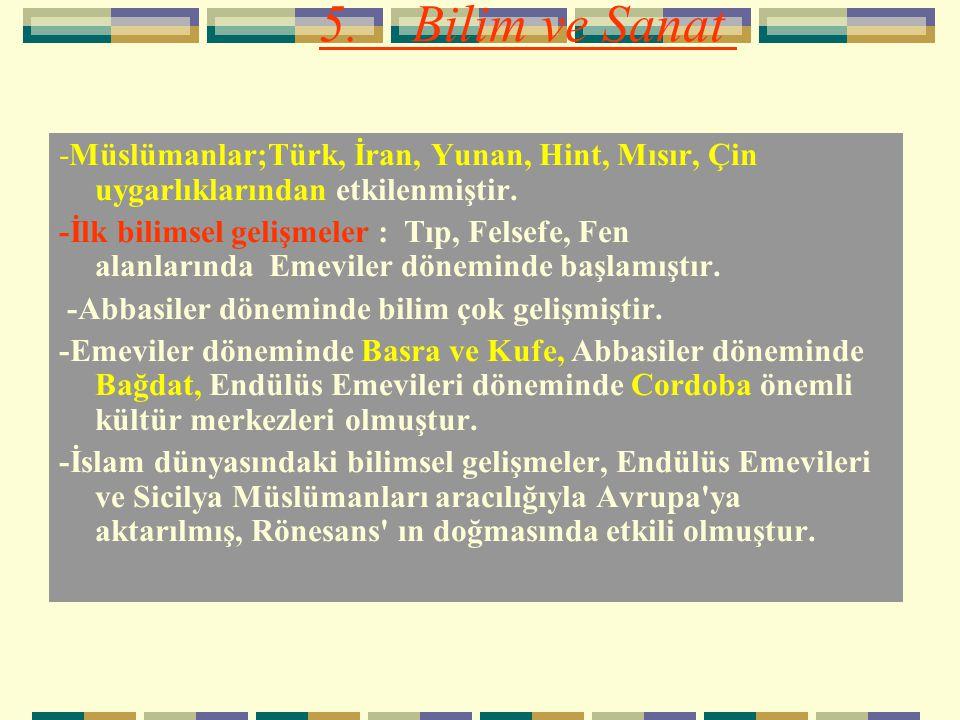 5. Bilim ve Sanat -Müslümanlar;Türk, İran, Yunan, Hint, Mısır, Çin uygarlıklarından etkilenmiştir.