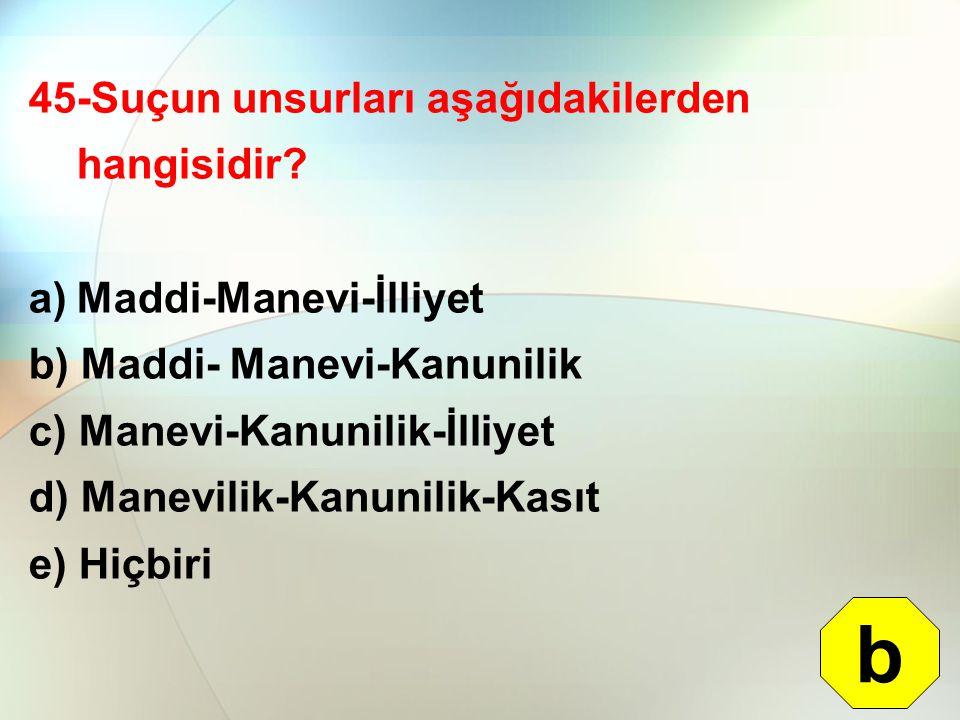 b 45-Suçun unsurları aşağıdakilerden hangisidir Maddi-Manevi-İlliyet
