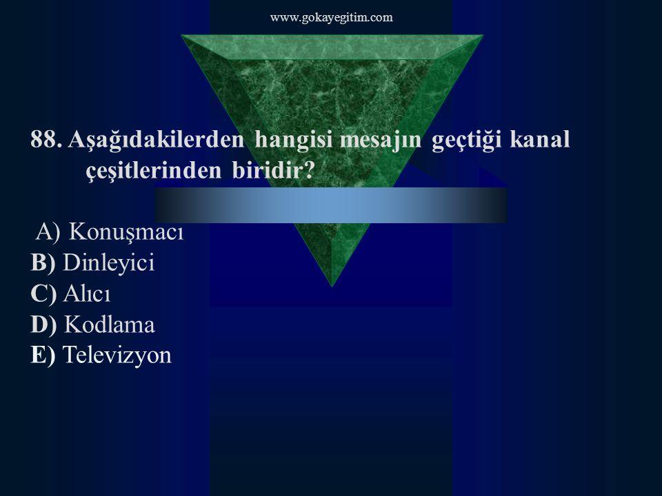 www.gokayegitim.com 88. Aşağıdakilerden hangisi mesajın geçtiği kanal çeşitlerinden biridir A) Konuşmacı.