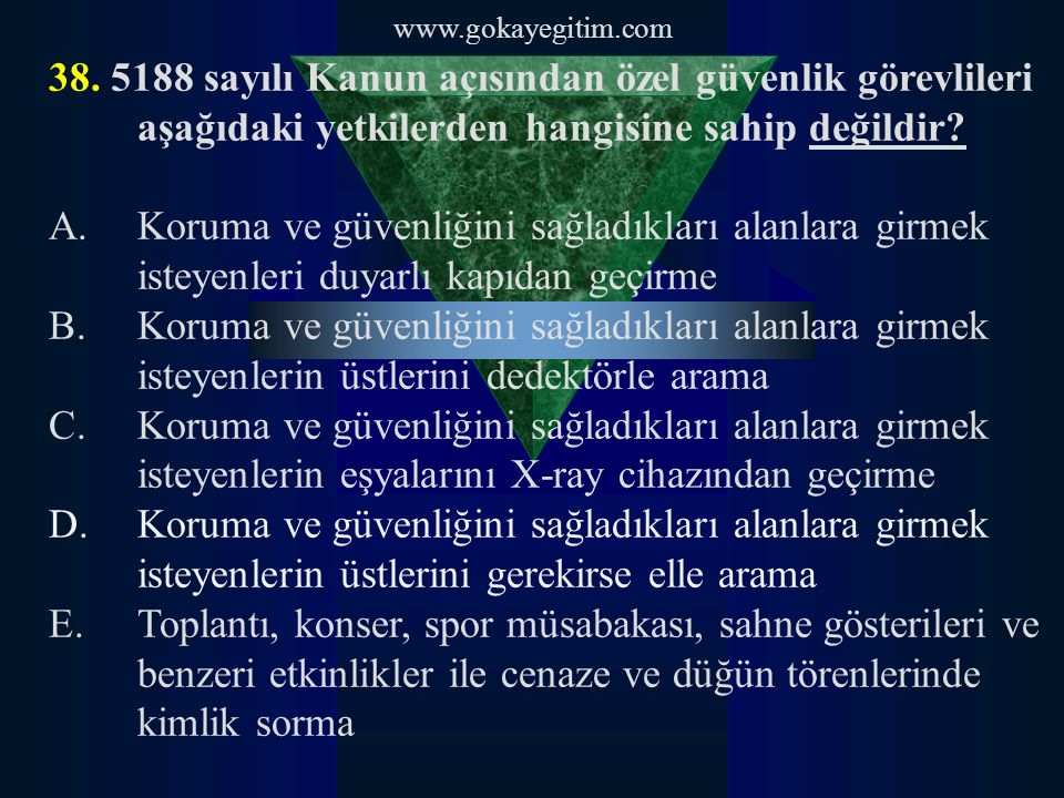 www.gokayegitim.com 38. 5188 sayılı Kanun açısından özel güvenlik görevlileri aşağıdaki yetkilerden hangisine sahip değildir