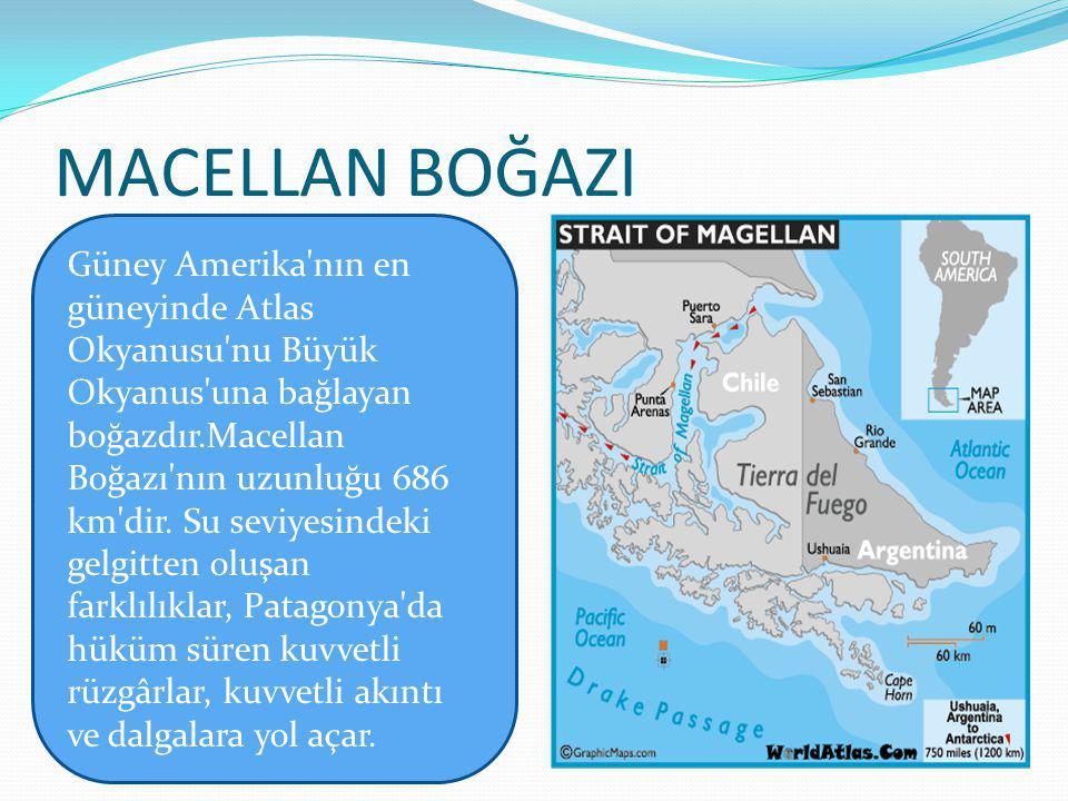 MACELLAN BOĞAZI Güney Amerika nın en güneyinde Atlas Okyanusu nu Büyük Okyanus una bağlayan.
