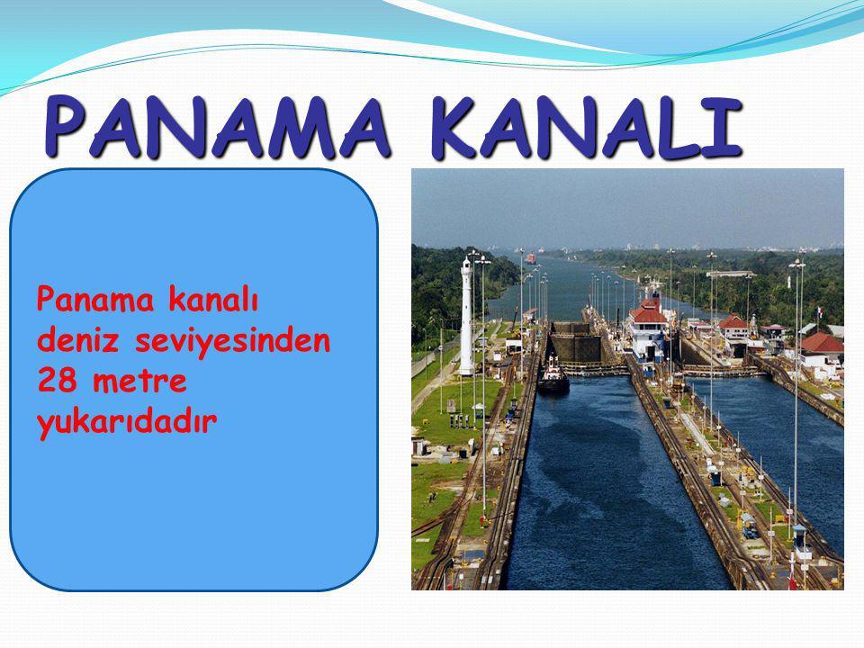 PANAMA KANALI Panama kanalı deniz seviyesinden 28 metre yukarıdadır