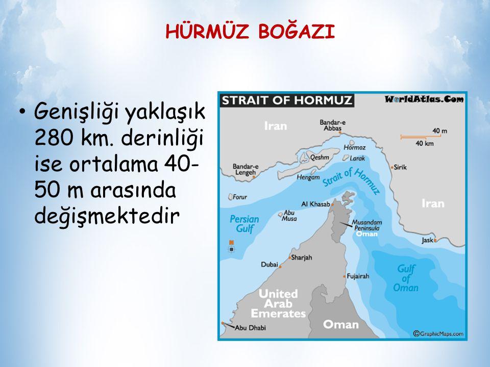 HÜRMÜZ BOĞAZI Genişliği yaklaşık 280 km. derinliği ise ortalama 40-50 m arasında değişmektedir