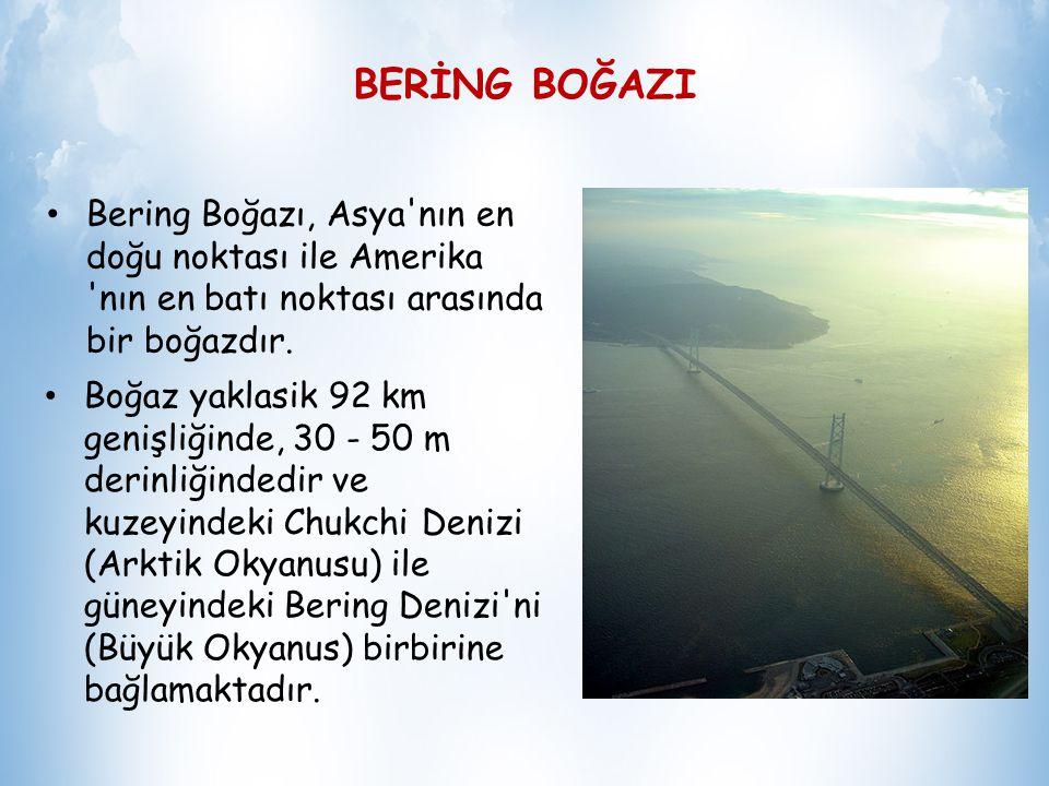 BERİNG BOĞAZI Bering Boğazı, Asya nın en doğu noktası ile Amerika nın en batı noktası arasında bir boğazdır.