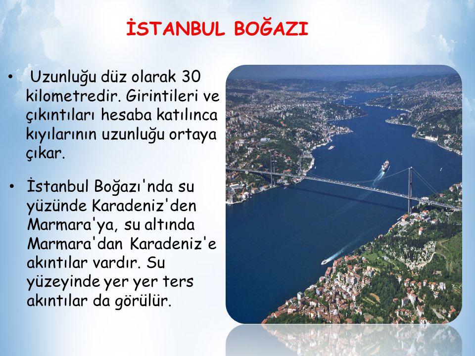 İSTANBUL BOĞAZI Uzunluğu düz olarak 30 kilometredir. Girintileri ve çıkıntıları hesaba katılınca kıyılarının uzunluğu ortaya çıkar.