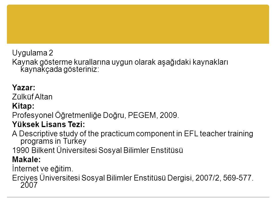 Uygulama 2 Kaynak gösterme kurallarına uygun olarak aşağıdaki kaynakları kaynakçada gösteriniz: Yazar: Zülküf Altan Kitap: Profesyonel Öğretmenliğe Doğru, PEGEM, 2009.