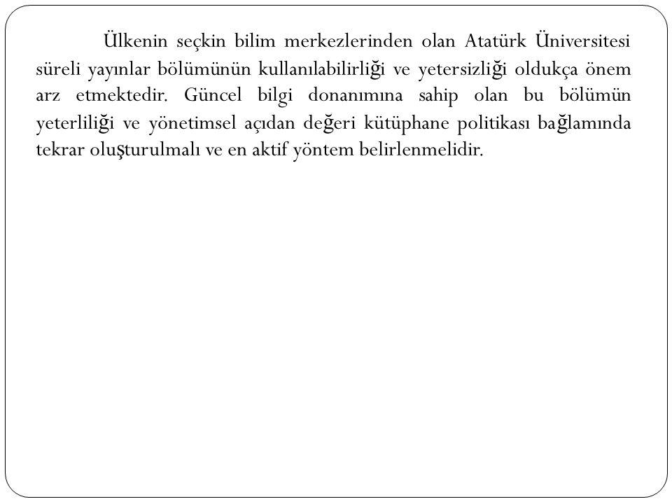 Ülkenin seçkin bilim merkezlerinden olan Atatürk Üniversitesi süreli yayınlar bölümünün kullanılabilirliği ve yetersizliği oldukça önem arz etmektedir.