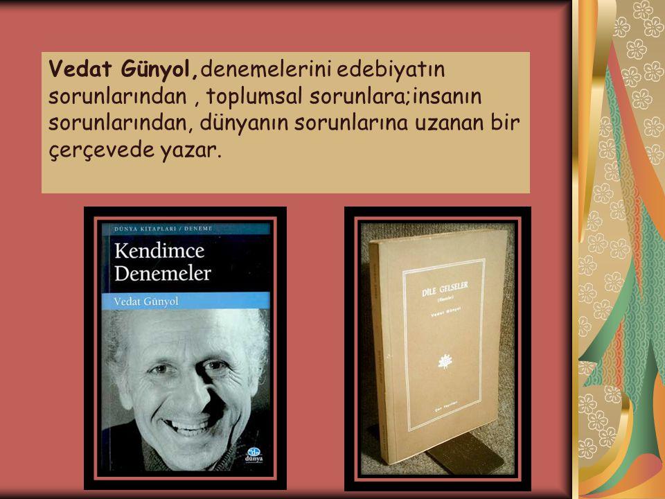 Vedat Günyol,denemelerini edebiyatın sorunlarından , toplumsal sorunlara;insanın sorunlarından, dünyanın sorunlarına uzanan bir çerçevede yazar.