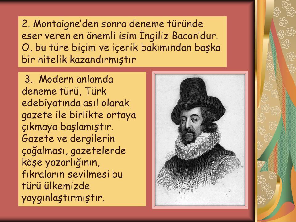 2. Montaigne'den sonra deneme türünde eser veren en önemli isim İngiliz Bacon'dur. O, bu türe biçim ve içerik bakımından başka bir nitelik kazandırmıştır