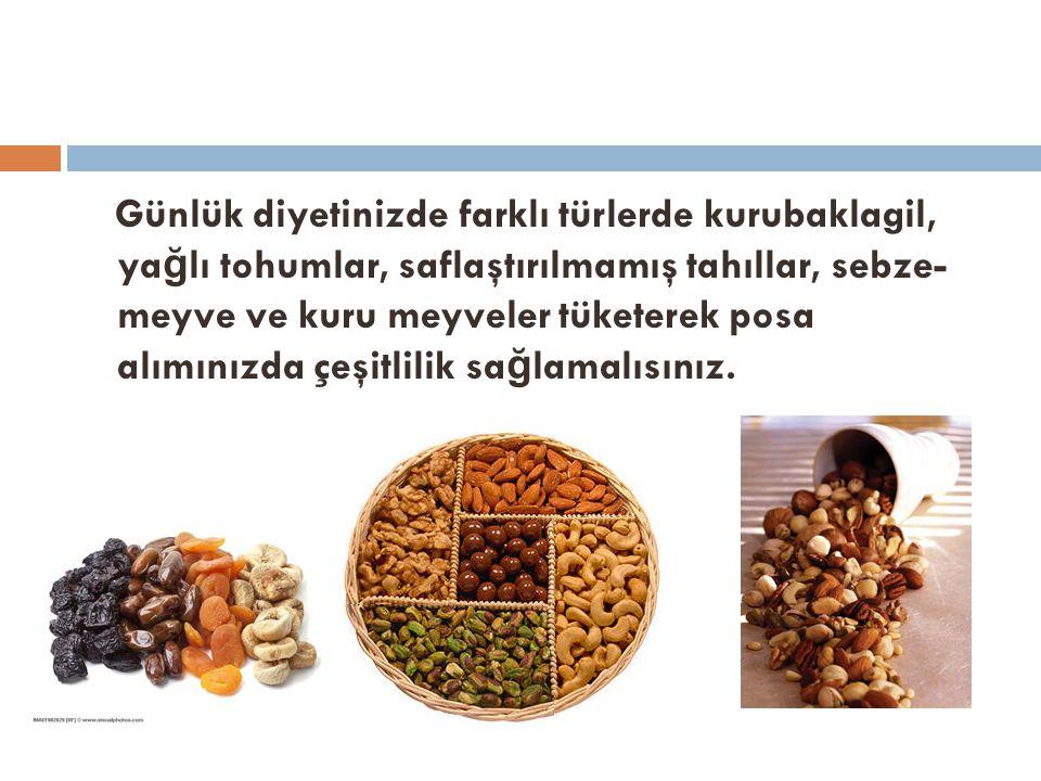 Günlük diyetinizde farklı türlerde kurubaklagil, yağlı tohumlar, saflaştırılmamış tahıllar, sebze- meyve ve kuru meyveler tüketerek posa alımınızda çeşitlilik sağlamalısınız.
