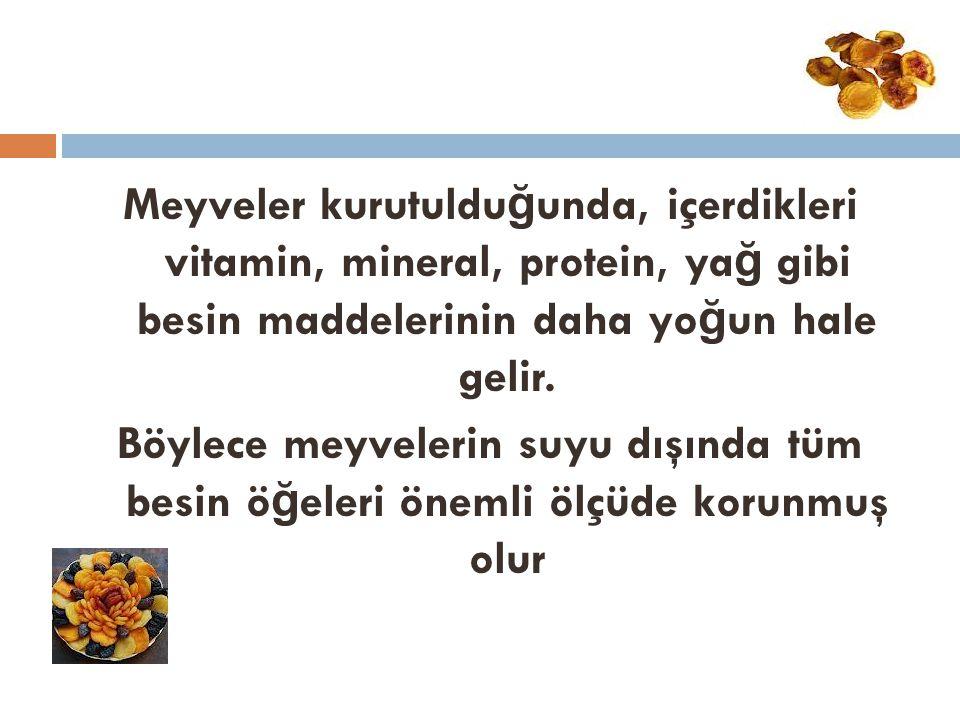 Meyveler kurutulduğunda, içerdikleri vitamin, mineral, protein, yağ gibi besin maddelerinin daha yoğun hale gelir.