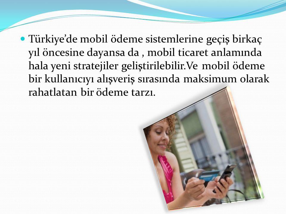 Türkiye'de mobil ödeme sistemlerine geçiş birkaç yıl öncesine dayansa da , mobil ticaret anlamında hala yeni stratejiler geliştirilebilir.Ve mobil ödeme bir kullanıcıyı alışveriş sırasında maksimum olarak rahatlatan bir ödeme tarzı.