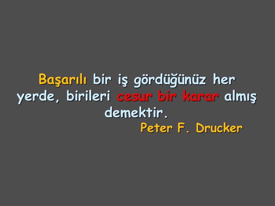 Başarılı bir iş gördüğünüz her yerde, birileri cesur bir karar almış demektir. Peter F. Drucker