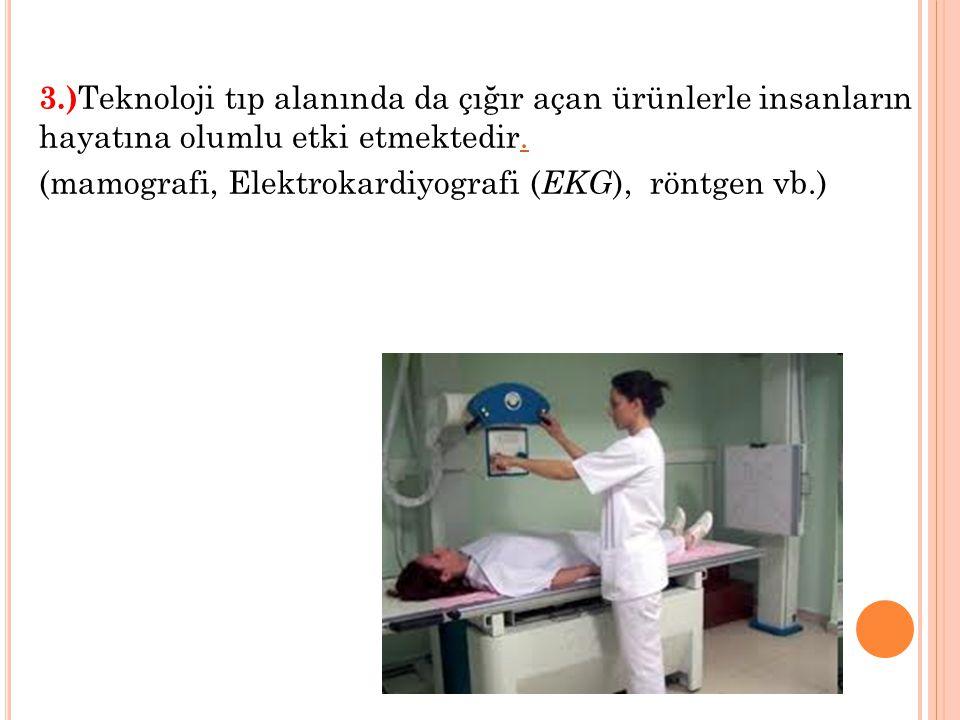 3.)Teknoloji tıp alanında da çığır açan ürünlerle insanların hayatına olumlu etki etmektedir.