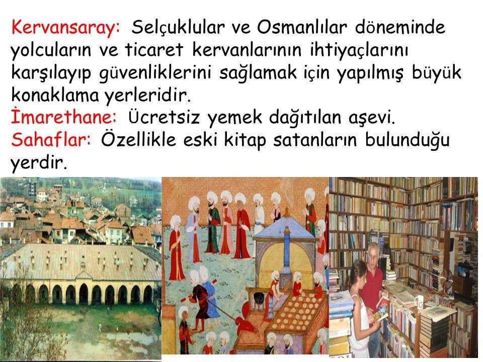 Kervansaray: Selçuklular ve Osmanlılar döneminde yolcuların ve ticaret kervanlarının ihtiyaçlarını karşılayıp güvenliklerini sağlamak için yapılmış büyük konaklama yerleridir.