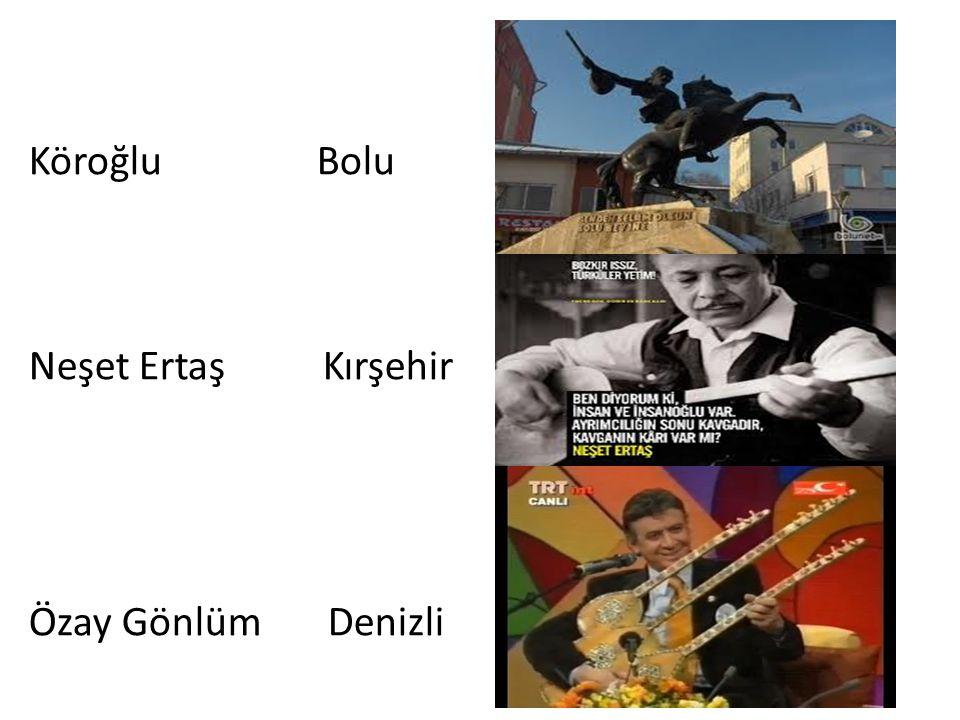 Köroğlu Bolu Neşet Ertaş Kırşehir Özay Gönlüm Denizli