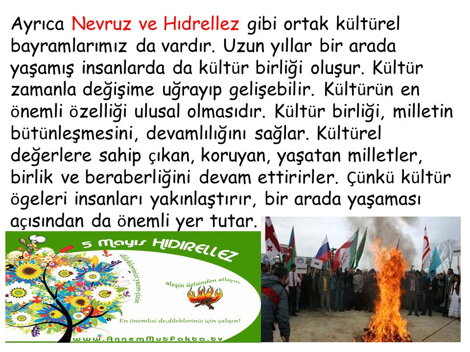 Ayrıca Nevruz ve Hıdrellez gibi ortak kültürel bayramlarımız da vardır