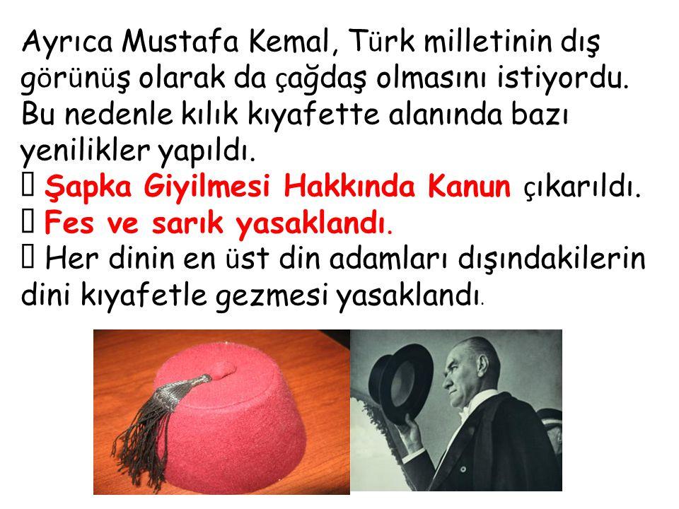 Ayrıca Mustafa Kemal, Türk milletinin dış görünüş olarak da çağdaş olmasını istiyordu. Bu nedenle kılık kıyafette alanında bazı yenilikler yapıldı.