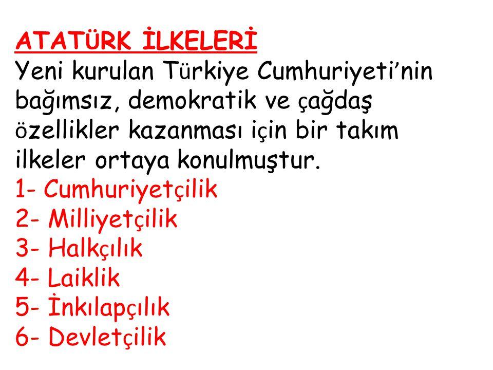 ATATÜRK İLKELERİ Yeni kurulan Türkiye Cumhuriyeti'nin bağımsız, demokratik ve çağdaş özellikler kazanması için bir takım ilkeler ortaya konulmuştur.