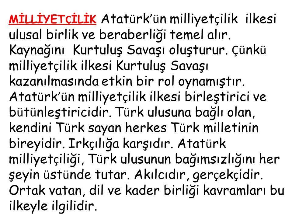 MİLLİYETÇİLİK Atatürk'ün milliyetçilik ilkesi ulusal birlik ve beraberliği temel alır. Kaynağını Kurtuluş Savaşı oluşturur. Çünkü milliyetçilik ilkesi Kurtuluş Savaşı kazanılmasında etkin bir rol oynamıştır.