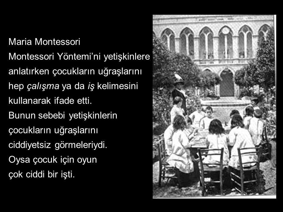 Maria Montessori Montessori Yöntemi'ni yetişkinlere anlatırken çocukların uğraşlarını. hep çalışma ya da iş kelimesini kullanarak ifade etti.