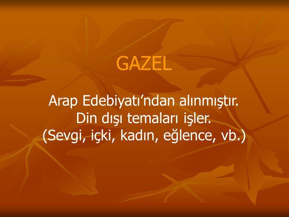 GAZEL Arap Edebiyatı'ndan alınmıştır. Din dışı temaları işler.