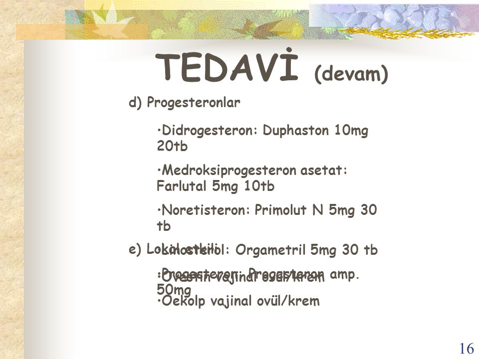 TEDAVİ (devam) d) Progesteronlar Didrogesteron: Duphaston 10mg 20tb