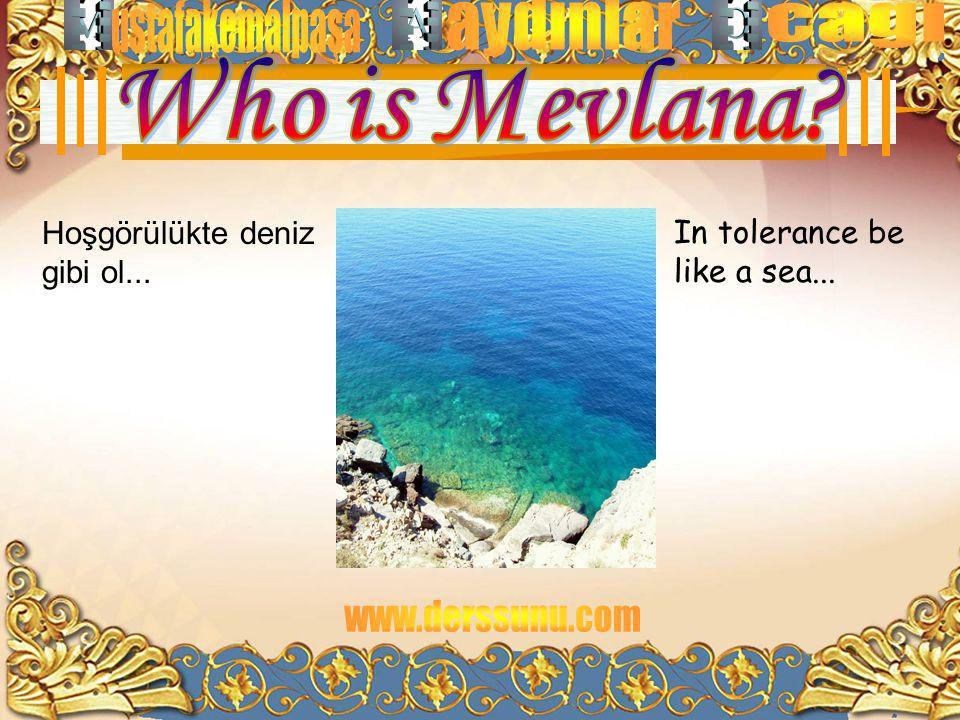 Hoşgörülükte deniz gibi ol... In tolerance be like a sea...