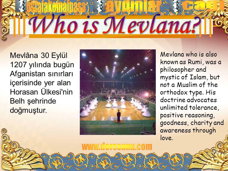 Who is Mevlana Mevlâna 30 Eylül 1207 yılında bugün Afganistan sınırları içerisinde yer alan Horasan Ülkesi nin Belh şehrinde doğmuştur.