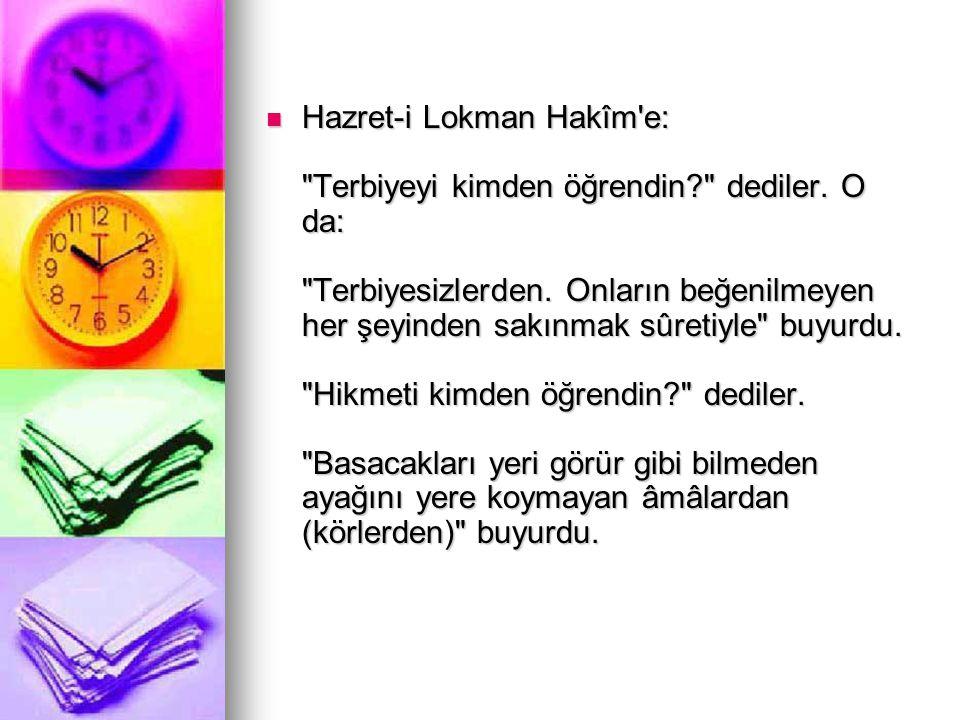 Hazret-i Lokman Hakîm e: Terbiyeyi kimden öğrendin. dediler