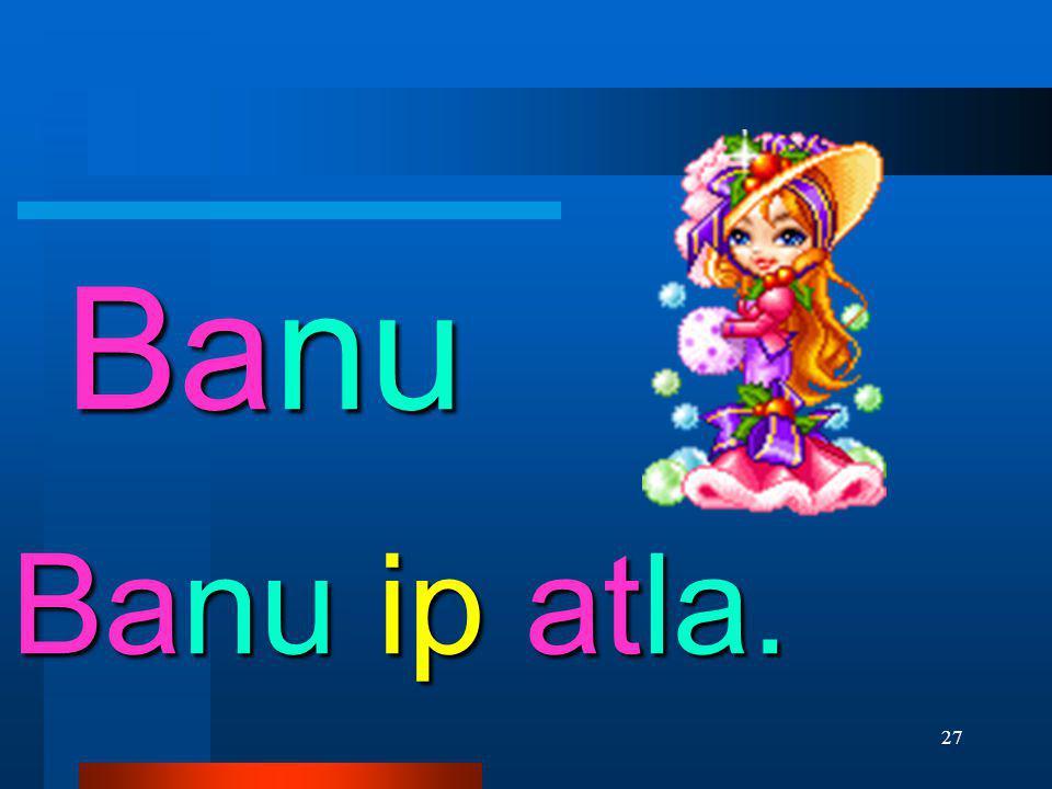 Banu Banu ip atla.