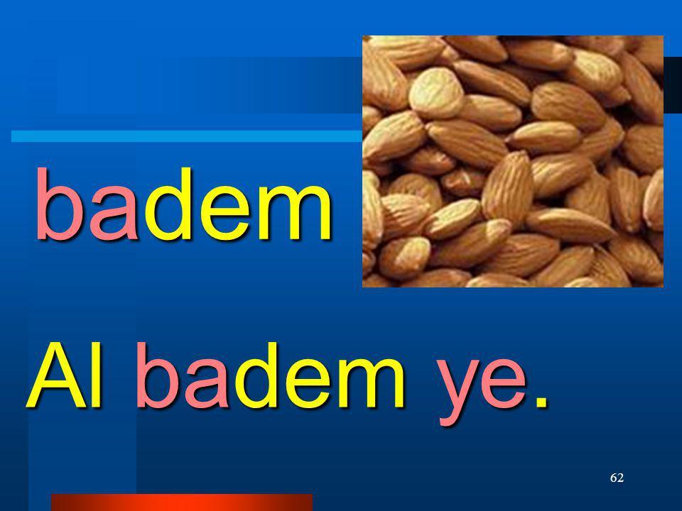 badem Al badem ye.