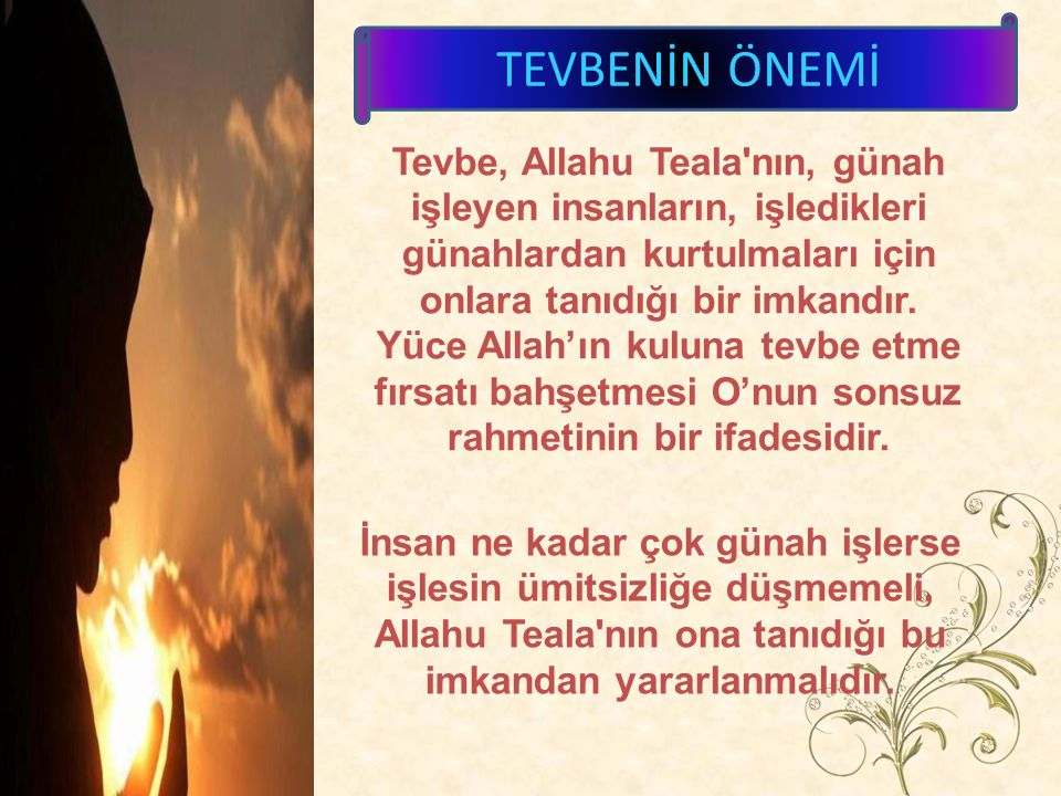 TEVBENİN ÖNEMİ Tevbe, Allahu Teala nın, günah işleyen insanların, işledikleri günahlardan kurtulmaları için onlara tanıdığı bir imkandır.