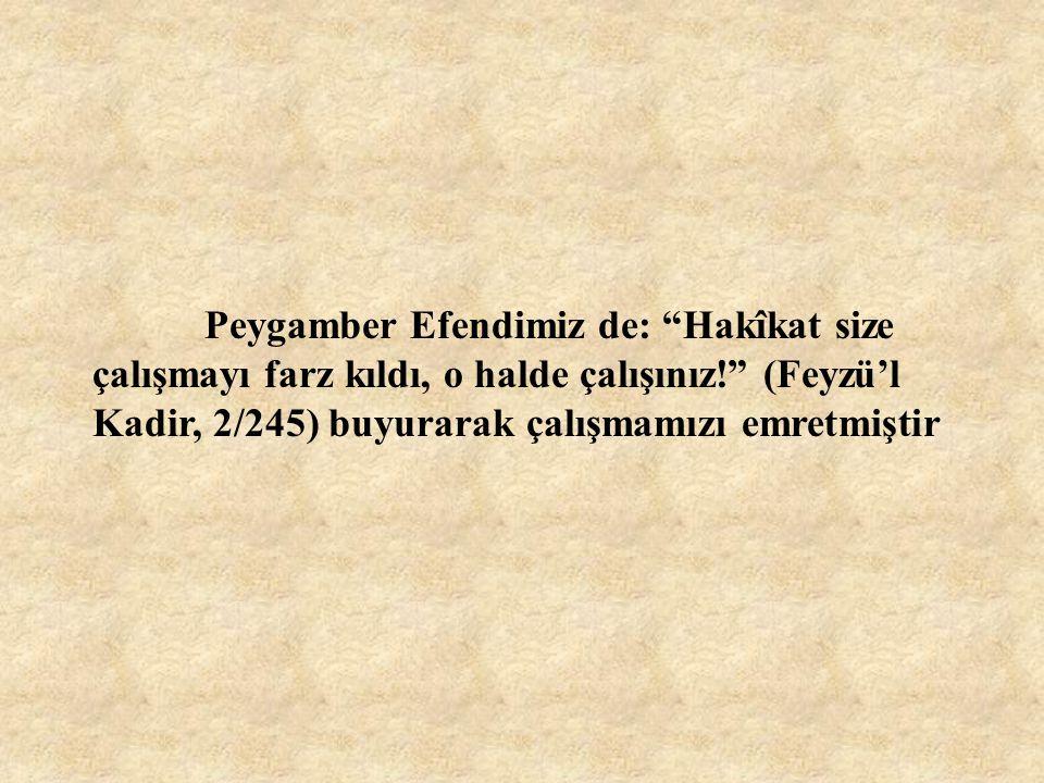 Peygamber Efendimiz de: Hakîkat size çalışmayı farz kıldı, o halde çalışınız! (Feyzü'l Kadir, 2/245) buyurarak çalışmamızı emretmiştir