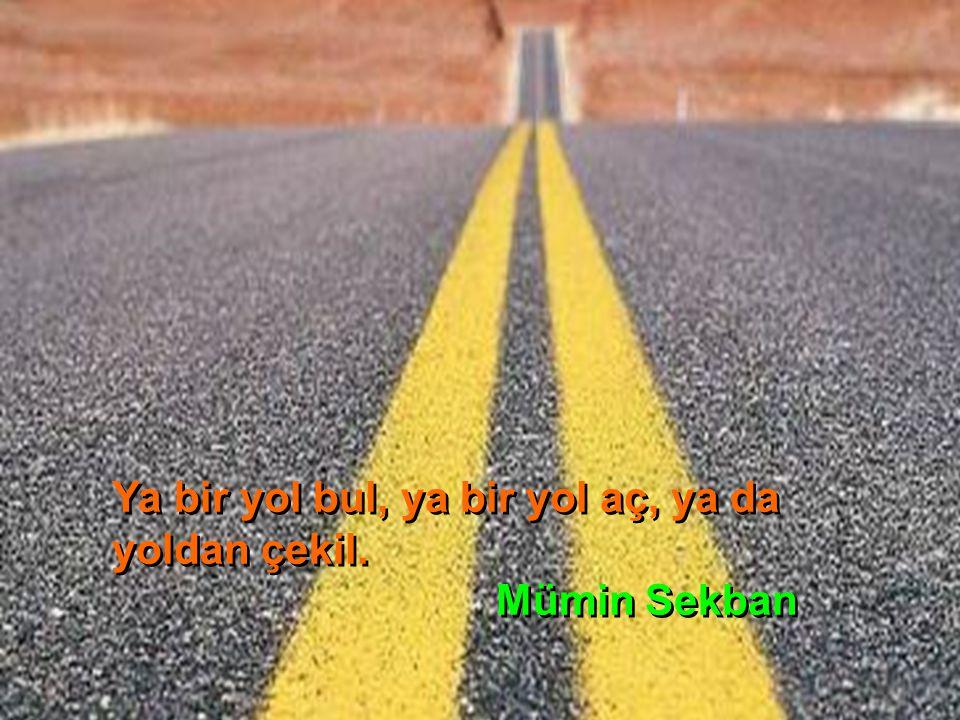 Ya bir yol bul, ya bir yol aç, ya da yoldan çekil.