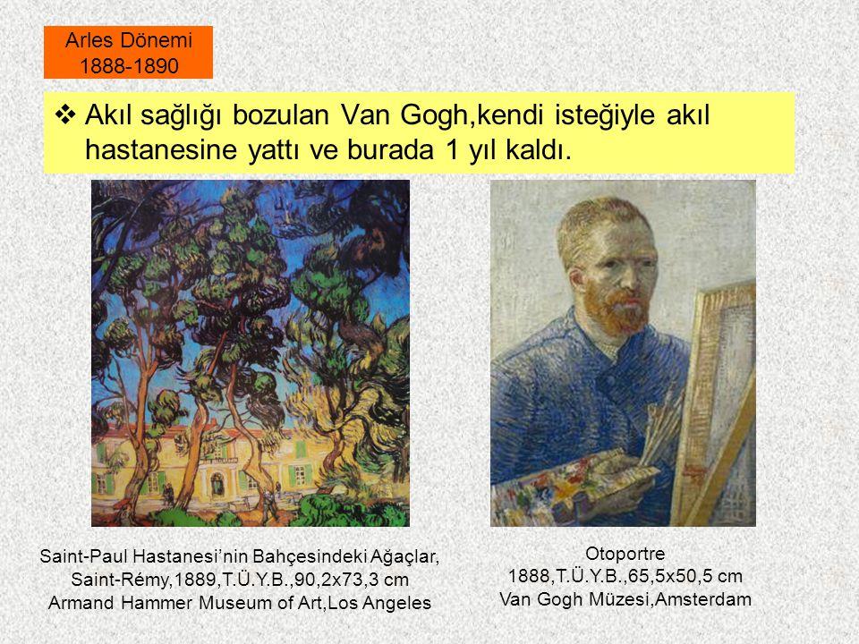 Arles Dönemi 1888-1890 Akıl sağlığı bozulan Van Gogh,kendi isteğiyle akıl hastanesine yattı ve burada 1 yıl kaldı.