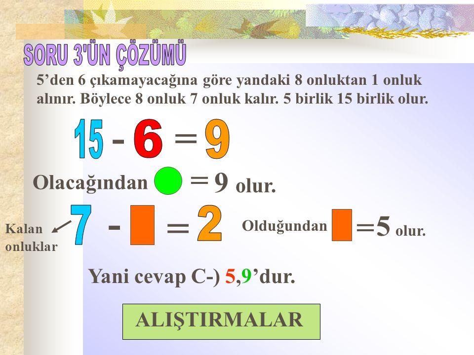 - = - = = = 9 olur. 5 olur. SORU 3 ÜN ÇÖZÜMÜ 15 6 9 7 2 Olacağından