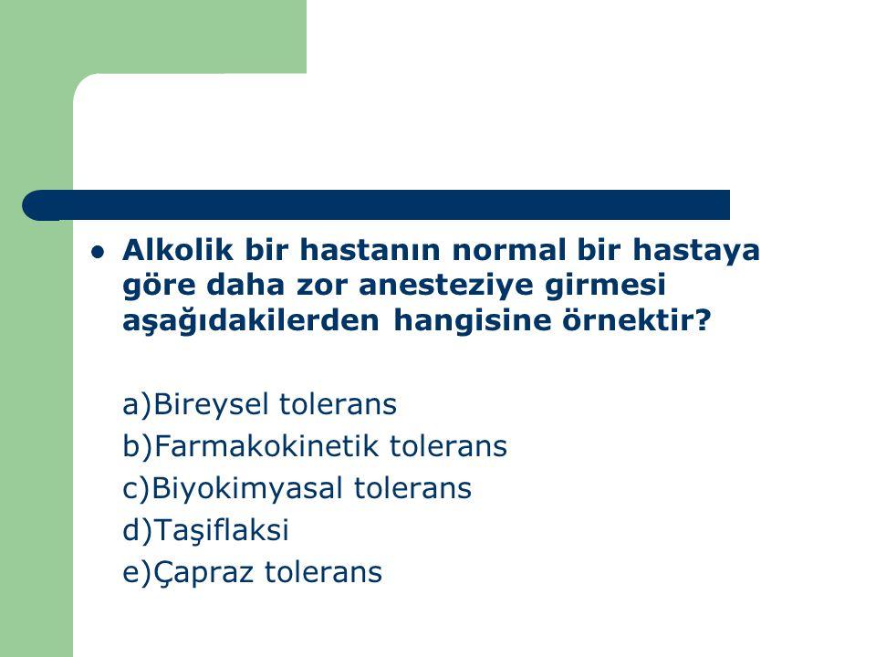 Alkolik bir hastanın normal bir hastaya göre daha zor anesteziye girmesi aşağıdakilerden hangisine örnektir